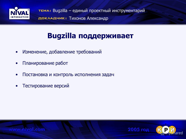 Bugzilla поддерживает Изменение, добавление требований Планирование работ Постановка и контроль исполнения задач Тестирование версий Bugzilla – единый проектный инструментарий Тихонов Александр