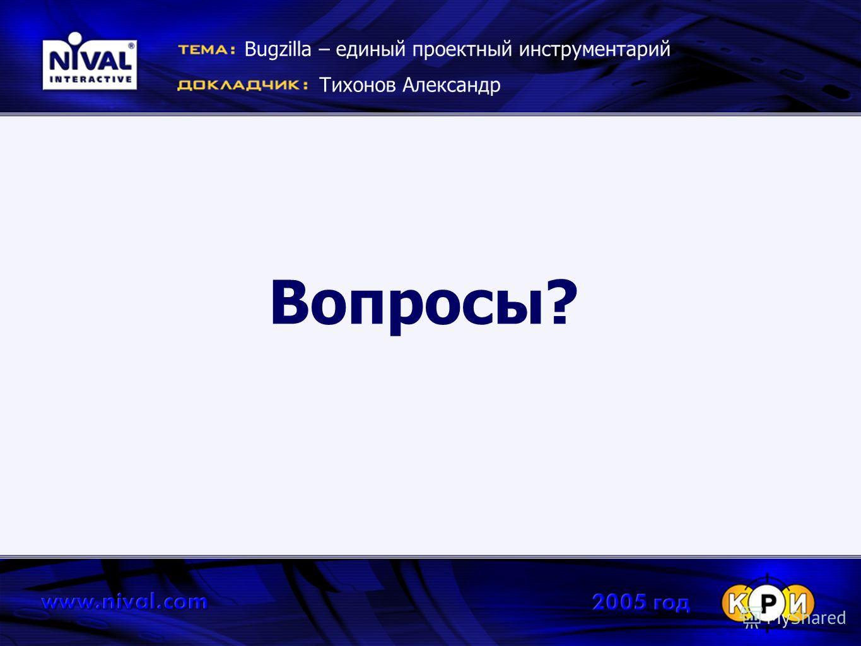 Вопросы? Bugzilla – единый проектный инструментарий Тихонов Александр