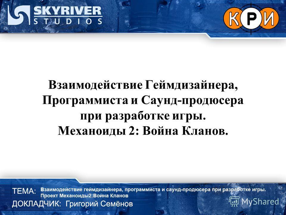 Взаимодействие Геймдизайнера, Программиста и Саунд-продюсера при разработке игры. Механоиды 2: Война Кланов.