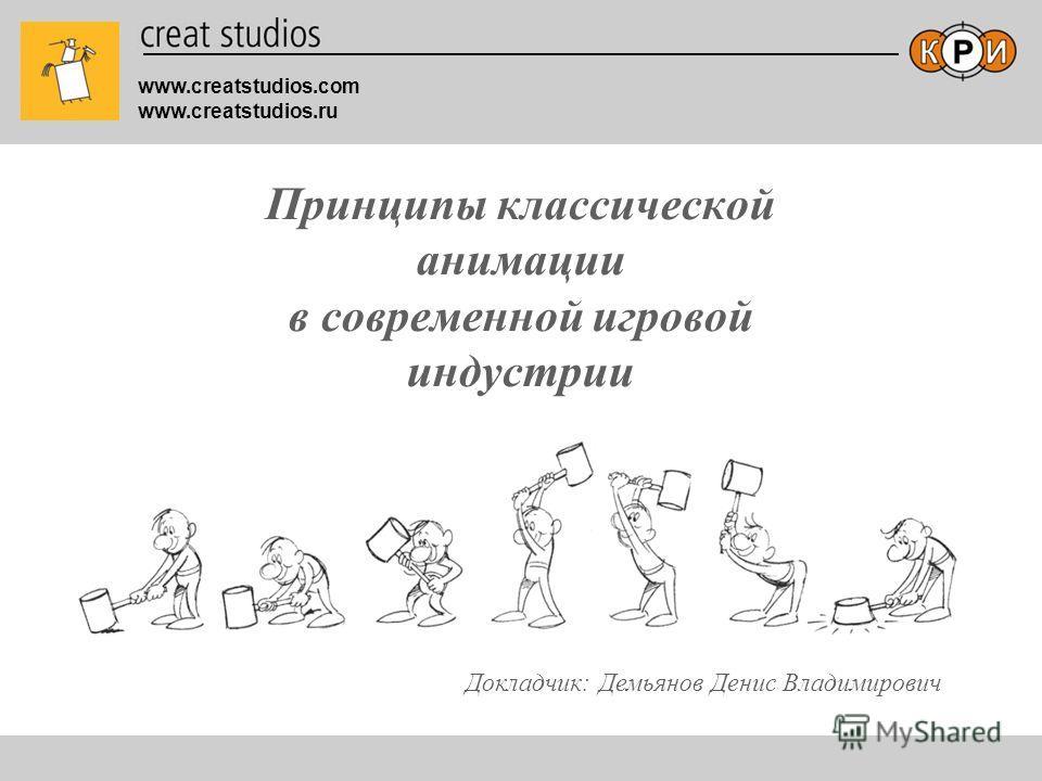 www.creatstudios.com www.creatstudios.ru Принципы классической анимации в современной игровой индустрии Докладчик: Демьянов Денис Владимирович