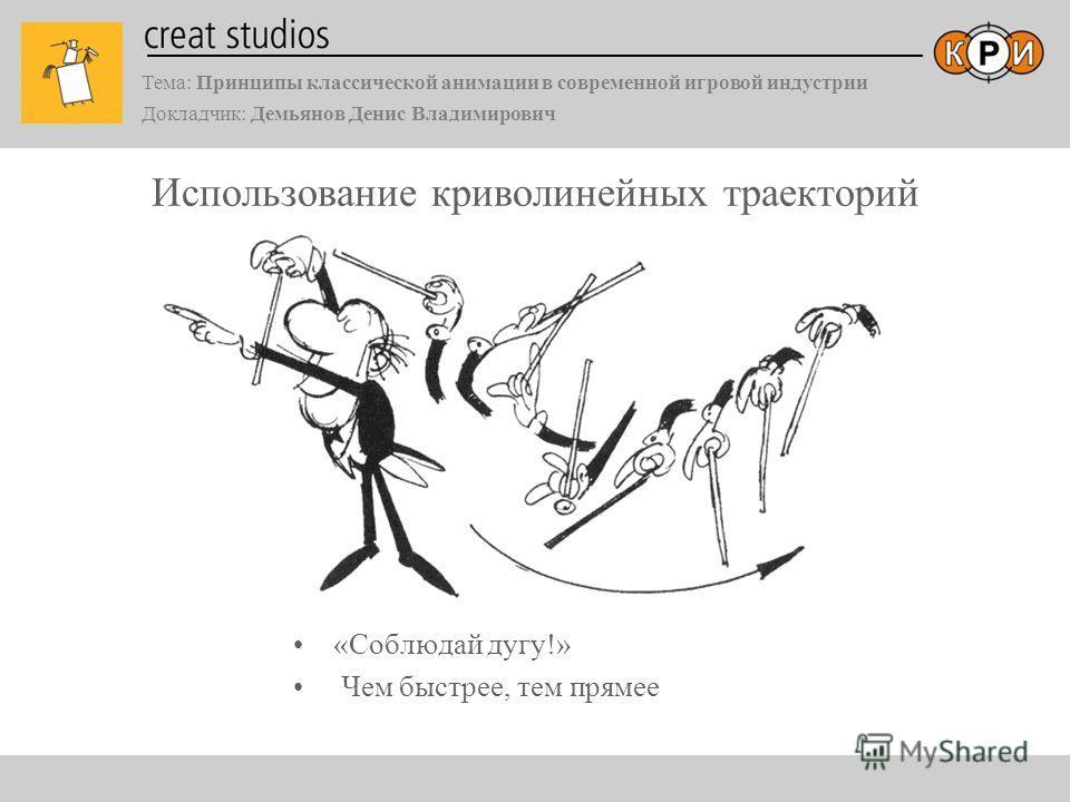 Тема: Принципы классической анимации в современной игровой индустрии Докладчик: Демьянов Денис Владимирович Использование криволинейных траекторий «Соблюдай дугу!» Чем быстрее, тем прямее