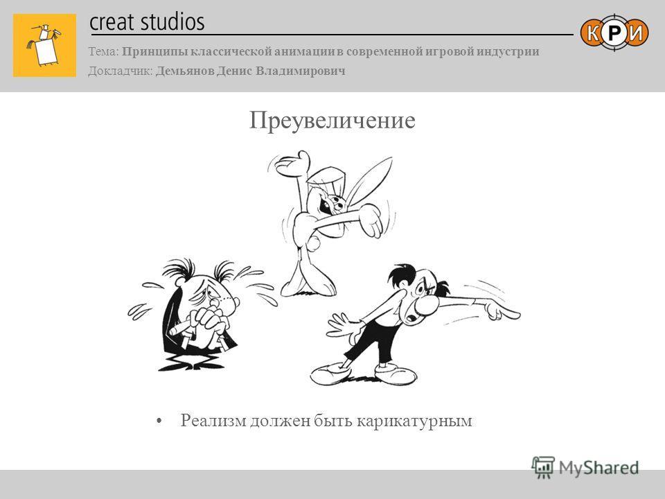 Тема: Принципы классической анимации в современной игровой индустрии Докладчик: Демьянов Денис Владимирович Преувеличение Реализм должен быть карикатурным