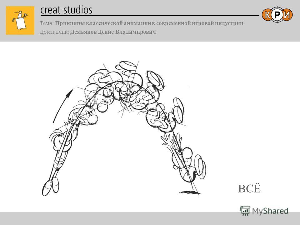 Тема: Принципы классической анимации в современной игровой индустрии Докладчик: Демьянов Денис Владимирович ВСЁ