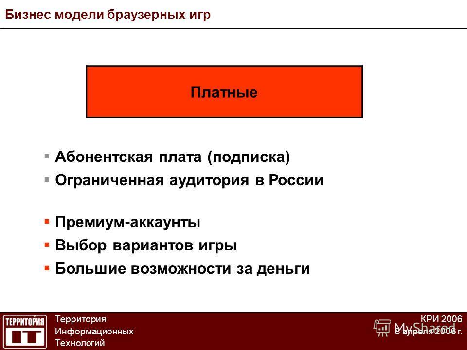 Бизнес модели браузерных игр Территория Информационных Технологий КРИ 2006 8 апреля 2006 г. Абонентская плата (подписка) Ограниченная аудитория в России Премиум-аккаунты Выбор вариантов игры Большие возможности за деньги Платные