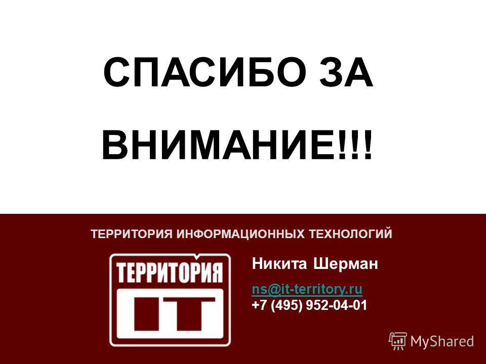 ТЕРРИТОРИЯ ИНФОРМАЦИОННЫХ ТЕХНОЛОГИЙ Никита Шерман ns@it-territory.ru ns@it-territory.ru +7 (495) 952-04-01 СПАСИБО ЗА ВНИМАНИЕ!!!