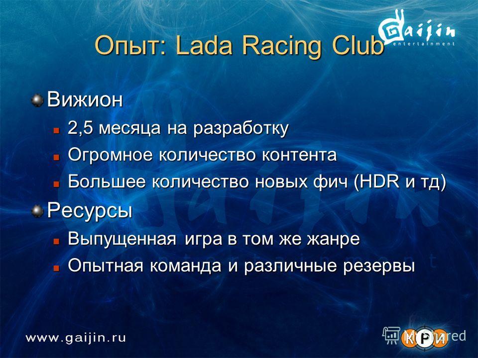 Опыт: Lada Racing Club Вижион 2,5 месяца на разработку 2,5 месяца на разработку Огромное количество контента Огромное количество контента Большее количество новых фич (HDR и тд) Большее количество новых фич (HDR и тд)Ресурсы Выпущенная игра в том же
