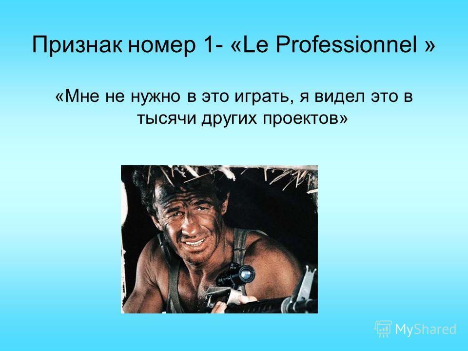 Признак номер 1- «Le Professionnel » «Мне не нужно в это играть, я видел это в тысячи других проектов»