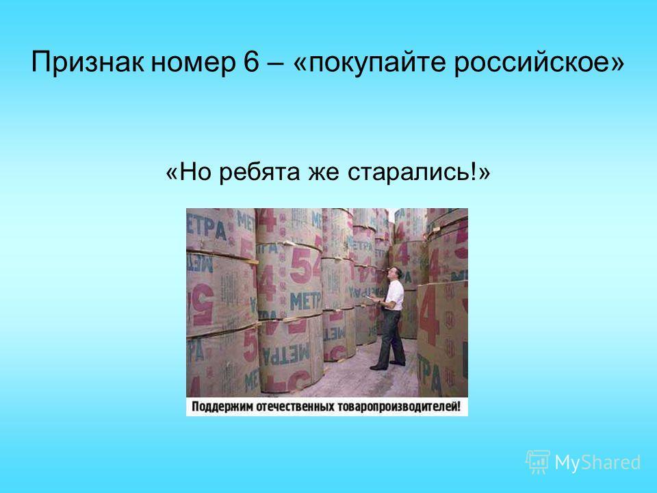 Признак номер 6 – «покупайте российское» «Но ребята же старались!»