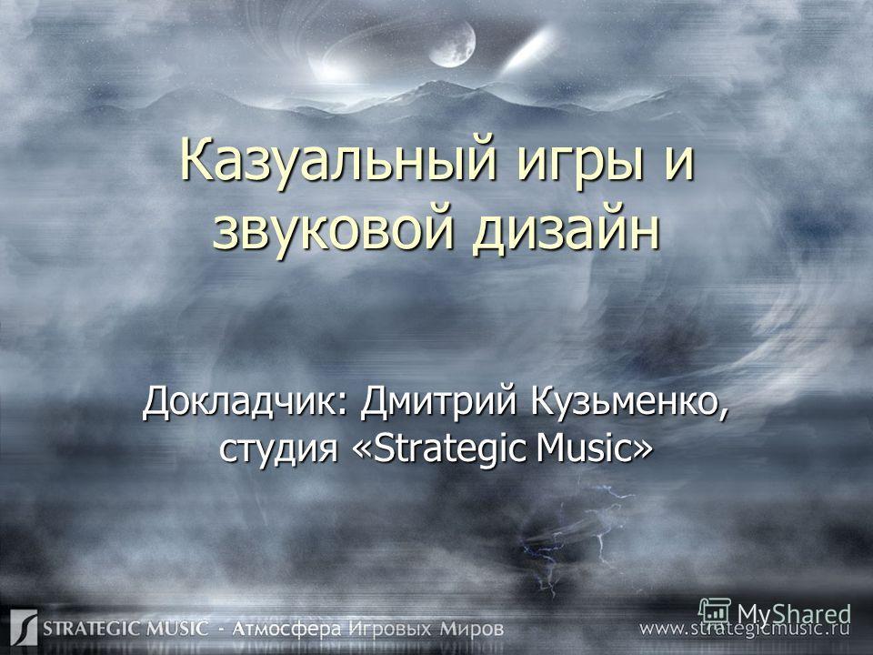 Казуальный игры и звуковой дизайн Докладчик: Дмитрий Кузьменко, студия «Strategic Music»