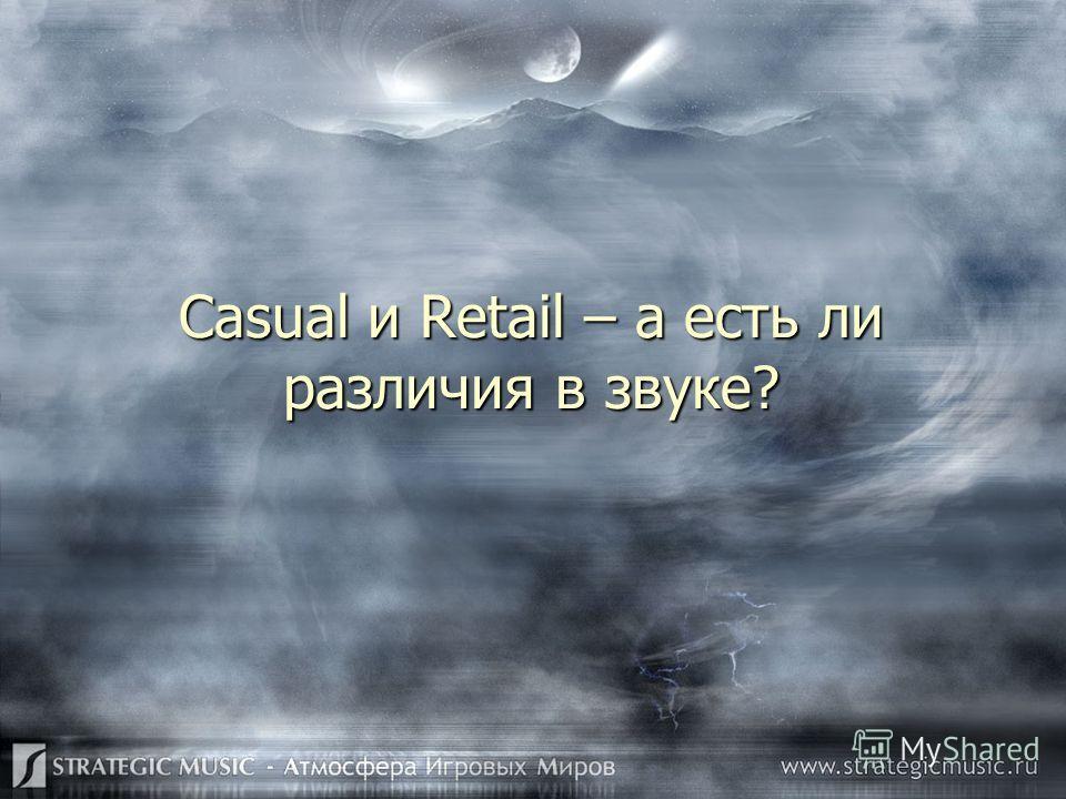 Casual и Retail – а есть ли различия в звуке?
