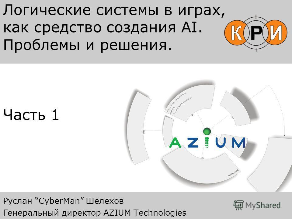 Логические системы в играх, как средство создания AI. Проблемы и решения. Часть 1 Руслан CyberMan Шелехов Генеральный директор AZIUM Technologies