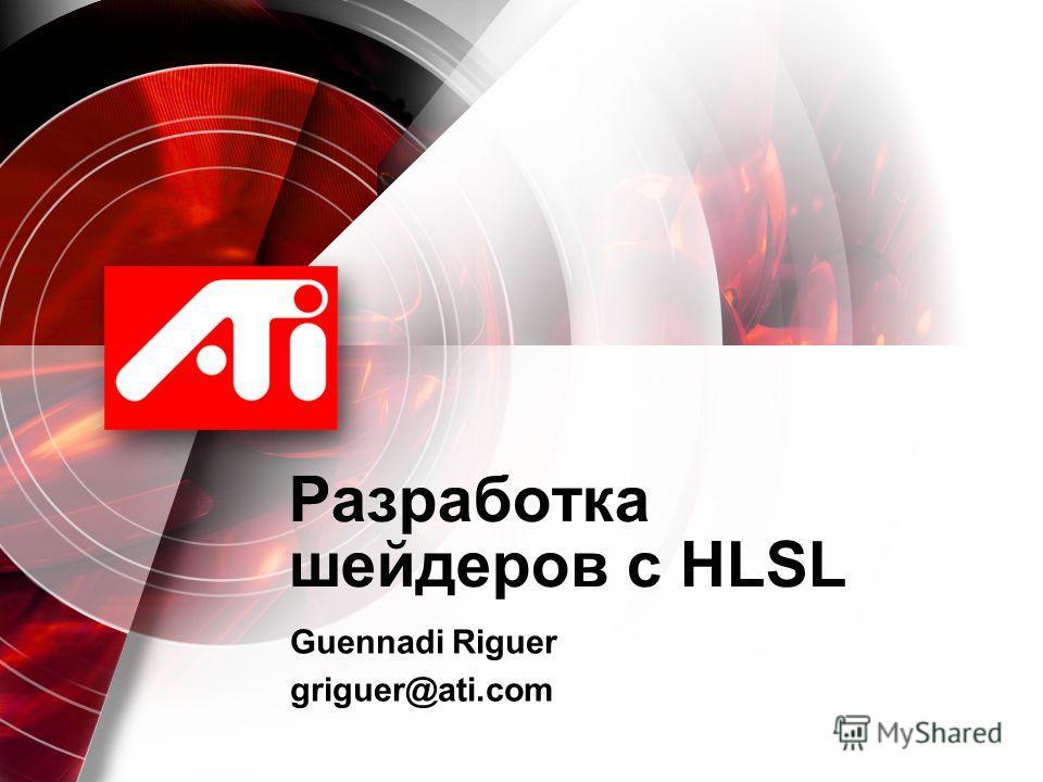 Разработка шейдеров с HLSL Guennadi Riguer griguer@ati.com