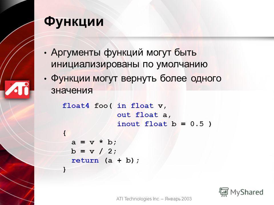 ATI Technologies Inc. – Январь 2003 Функции Аргументы функций могут быть инициализированы по умолчанию Функции могут вернуть более одного значения float4 foo( in float v, out float a, inout float b = 0.5 ) { a = v * b; b = v / 2; return (a + b); }