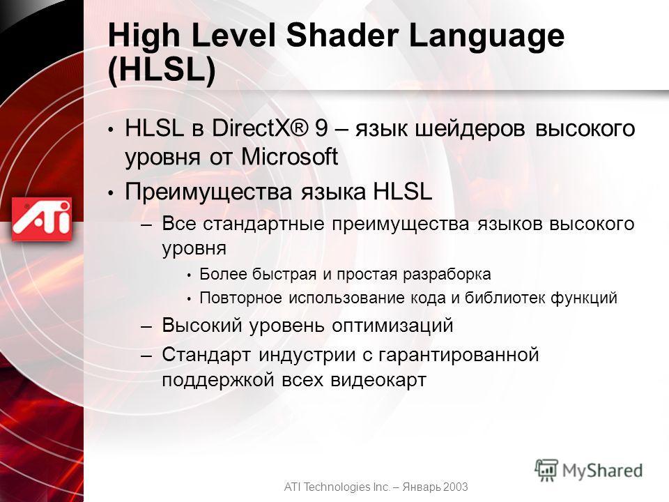 ATI Technologies Inc. – Январь 2003 High Level Shader Language (HLSL) HLSL в DirectX® 9 – язык шейдеров высокого уровня от Microsoft Преимущества языка HLSL –Все стандартные преимущества языков высокого уровня Более быстрая и простая разраборка Повто