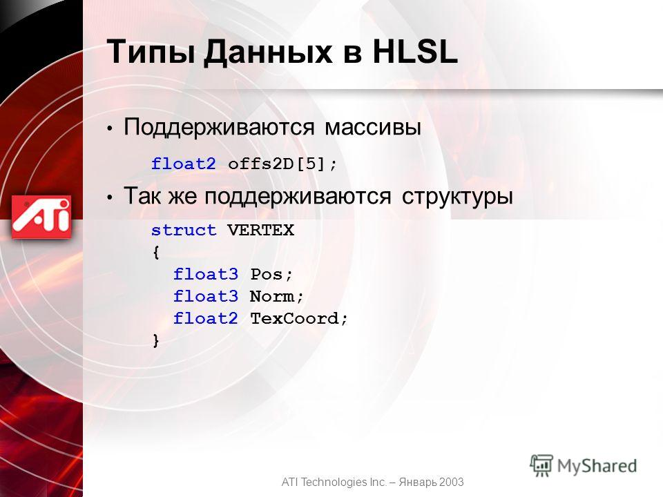 ATI Technologies Inc. – Январь 2003 Типы Данных в HLSL Поддерживаются массивы Так же поддерживаются структуры float2 offs2D[5]; struct VERTEX { float3 Pos; float3 Norm; float2 TexCoord; }