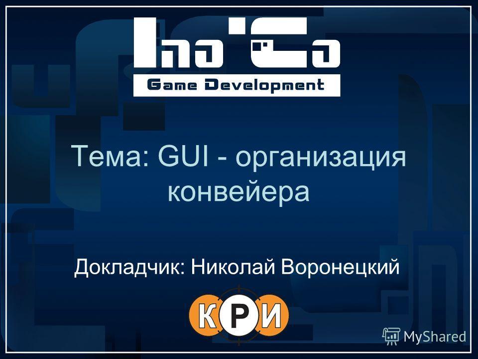 Тема: GUI - организация конвейера Докладчик: Николай Воронецкий