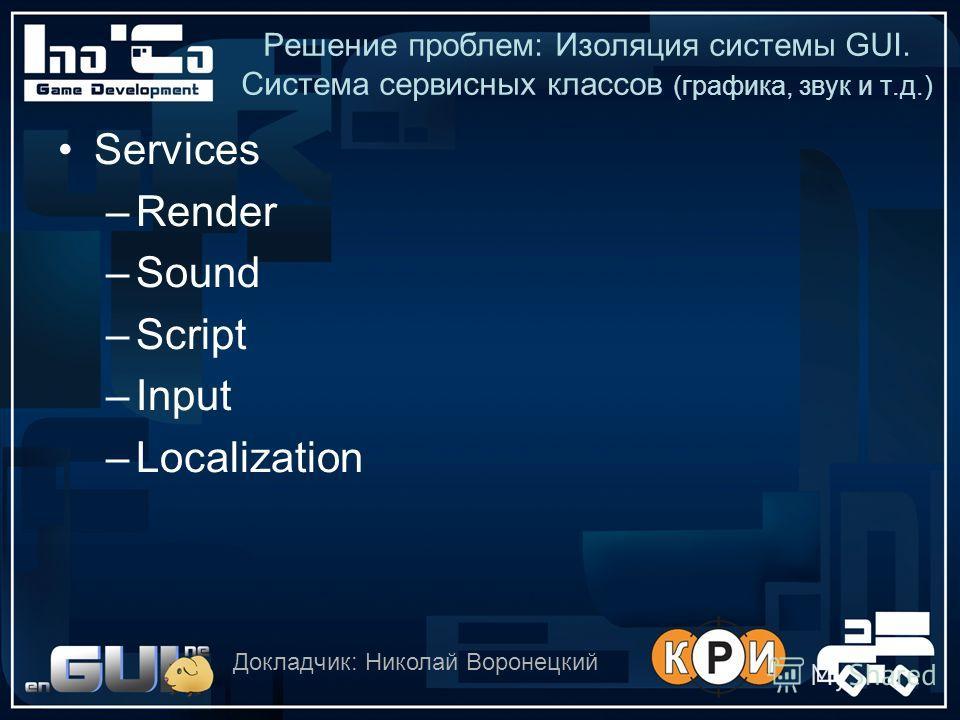 Решение проблем: Изоляция системы GUI. Система сервисных классов (графика, звук и т.д.) Services –Render –Sound –Script –Input –Localization Докладчик: Николай Воронецкий