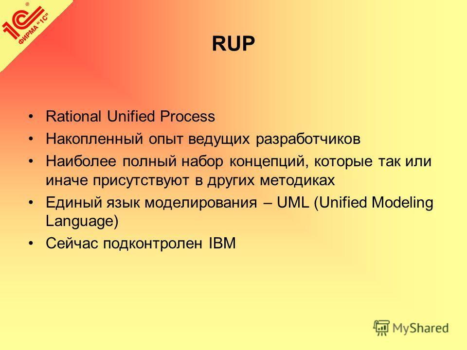 RUP Rational Unified Process Накопленный опыт ведущих разработчиков Наиболее полный набор концепций, которые так или иначе присутствуют в других методиках Единый язык моделирования – UML (Unified Modeling Language) Сейчас подконтролен IBM