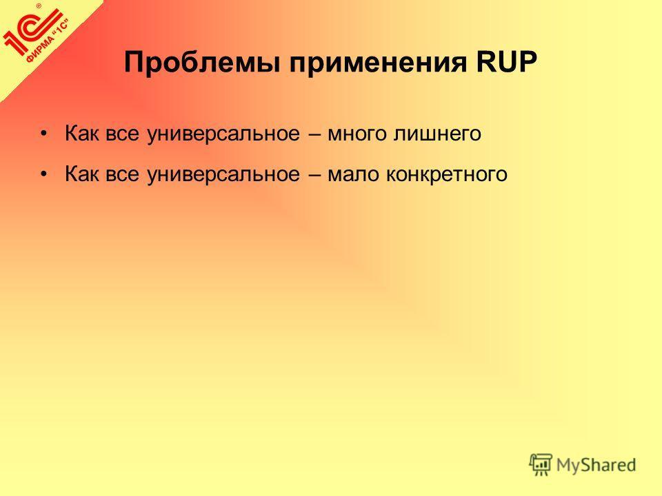 Проблемы применения RUP Как все универсальное – много лишнего Как все универсальное – мало конкретного