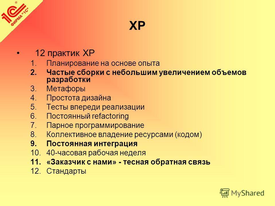 XP 12 практик XP 1.Планирование на основе опыта 2.Частые сборки с небольшим увеличением объемов разработки 3.Метафоры 4.Простота дизайна 5.Тесты впереди реализации 6.Постоянный refactoring 7.Парное программирование 8.Коллективное владение ресурсами (