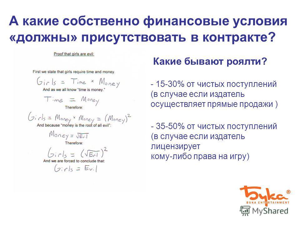 А какие собственно финансовые условия «должны» присутствовать в контракте? Какие бывают роялти? - 15-30% от чистых поступлений (в случае если издатель осуществляет прямые продажи ) - 35-50% от чистых поступлений (в случае если издатель лицензирует ко