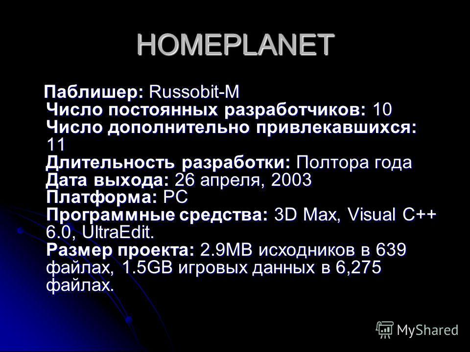 HOMEPLANET Паблишер: Russobit-M Число постоянных разработчиков: 10 Число дополнительно привлекавшихся: 11 Длительность разработки: Полтора года Дата выхода: 26 апреля, 2003 Платформа: PC Программные средства: 3D Max, Visual C++ 6.0, UltraEdit. Размер