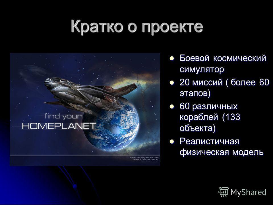 Кратко о проекте Боевой космический симулятор Боевой космический симулятор 20 миссий ( более 60 этапов) 20 миссий ( более 60 этапов) 60 различных кораблей (133 объекта) 60 различных кораблей (133 объекта) Реалистичная физическая модель Реалистичная ф