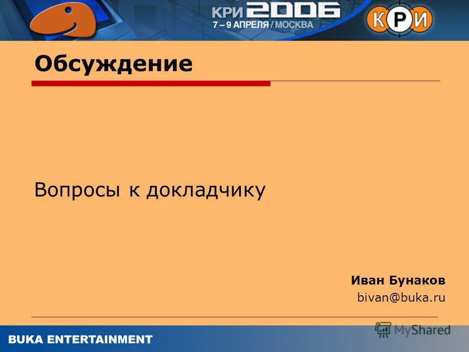 Обсуждение Вопросы к докладчику Иван Бунаков bivan@buka.ru