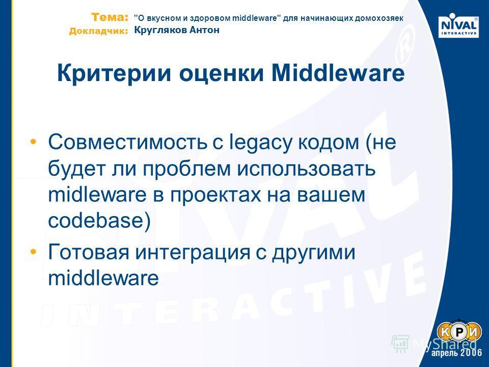 О вкусном и здоровом middleware для начинающих домохозяек Кругляков Антон Критерии оценки Middleware Совместимость с legacy кодом (не будет ли проблем использовать midleware в проектах на вашем codebase) Готовая интеграция с другими middleware