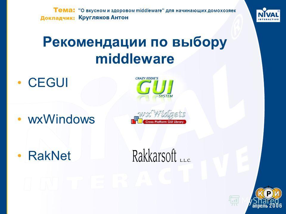 О вкусном и здоровом middleware для начинающих домохозяек Кругляков Антон Рекомендации по выбору middleware CEGUI wxWindows RakNet
