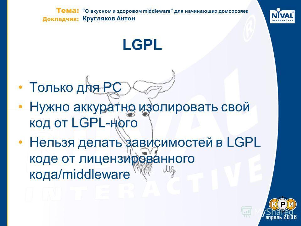 О вкусном и здоровом middleware для начинающих домохозяек Кругляков Антон LGPL Только для PC Нужно аккуратно изолировать свой код от LGPL-ного Нельзя делать зависимостей в LGPL коде от лицензированного кода/middleware