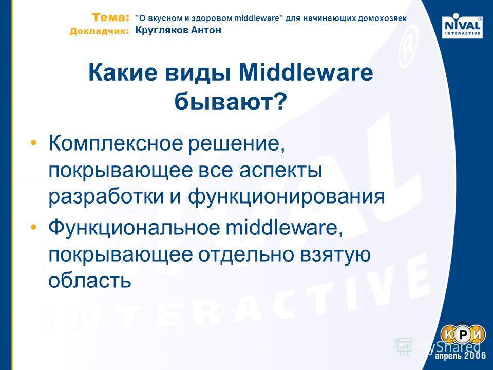 О вкусном и здоровом middleware для начинающих домохозяек Кругляков Антон Какие виды Middleware бывают? Комплексное решение, покрывающее все аспекты разработки и функционирования Функциональное middleware, покрывающее отдельно взятую область
