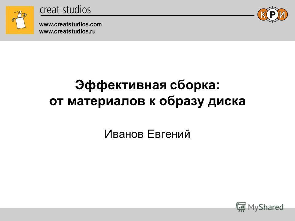 www.creatstudios.com www.creatstudios.ru Эффективная сборка: от материалов к образу диска Иванов Евгений