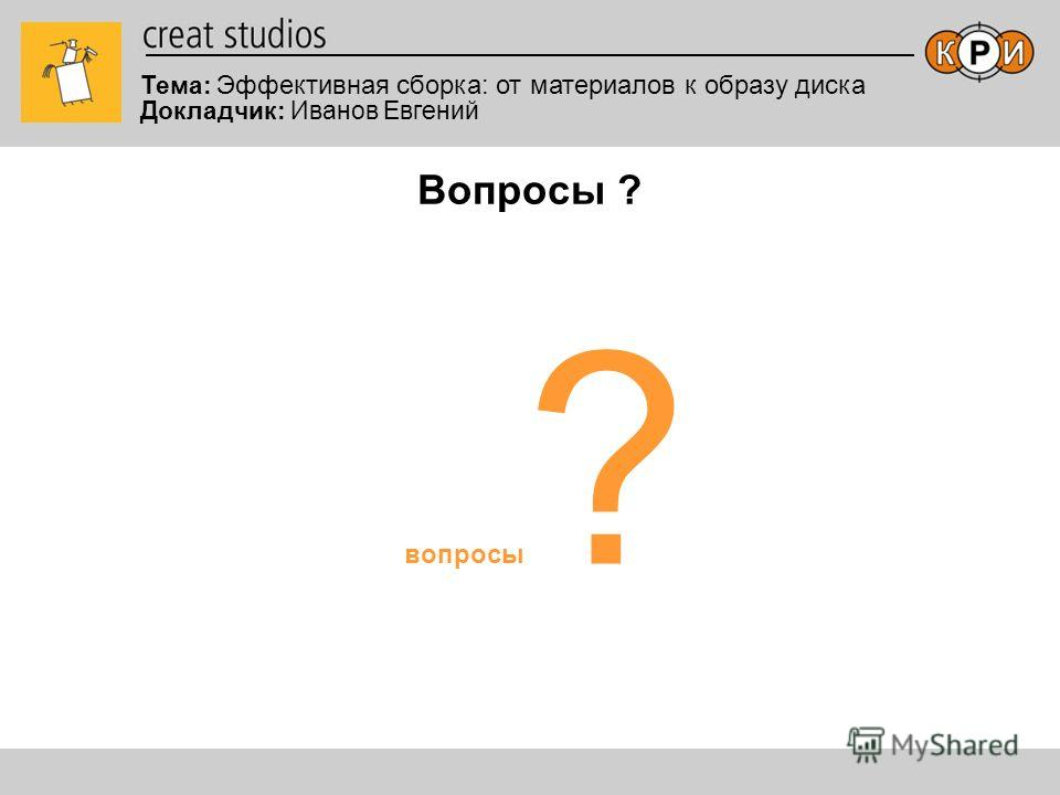 Тема: Эффективная сборка: от материалов к образу диска Докладчик: Иванов Евгений Вопросы ? вопросы ?