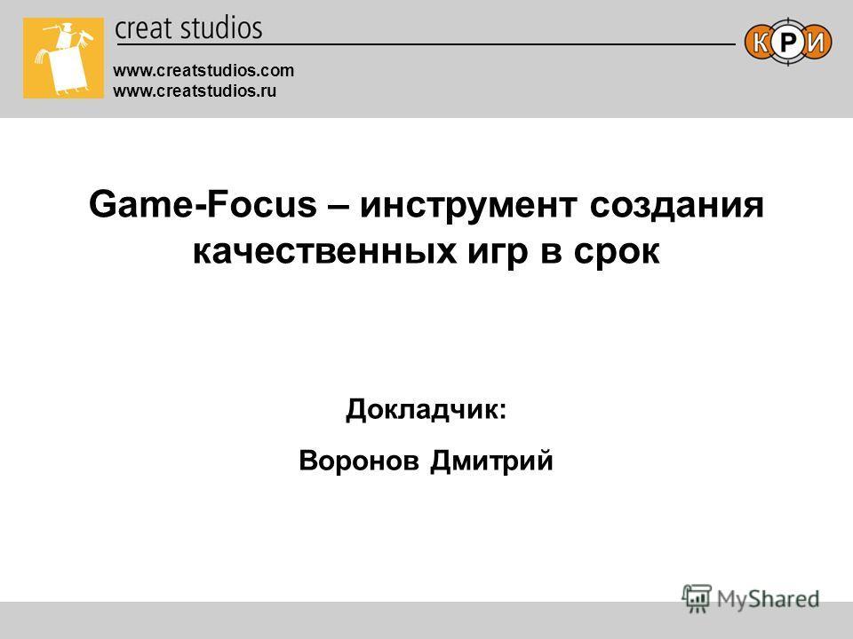 Game-Focus – инструмент создания качественных игр в срок www.creatstudios.com www.creatstudios.ru Докладчик: Воронов Дмитрий