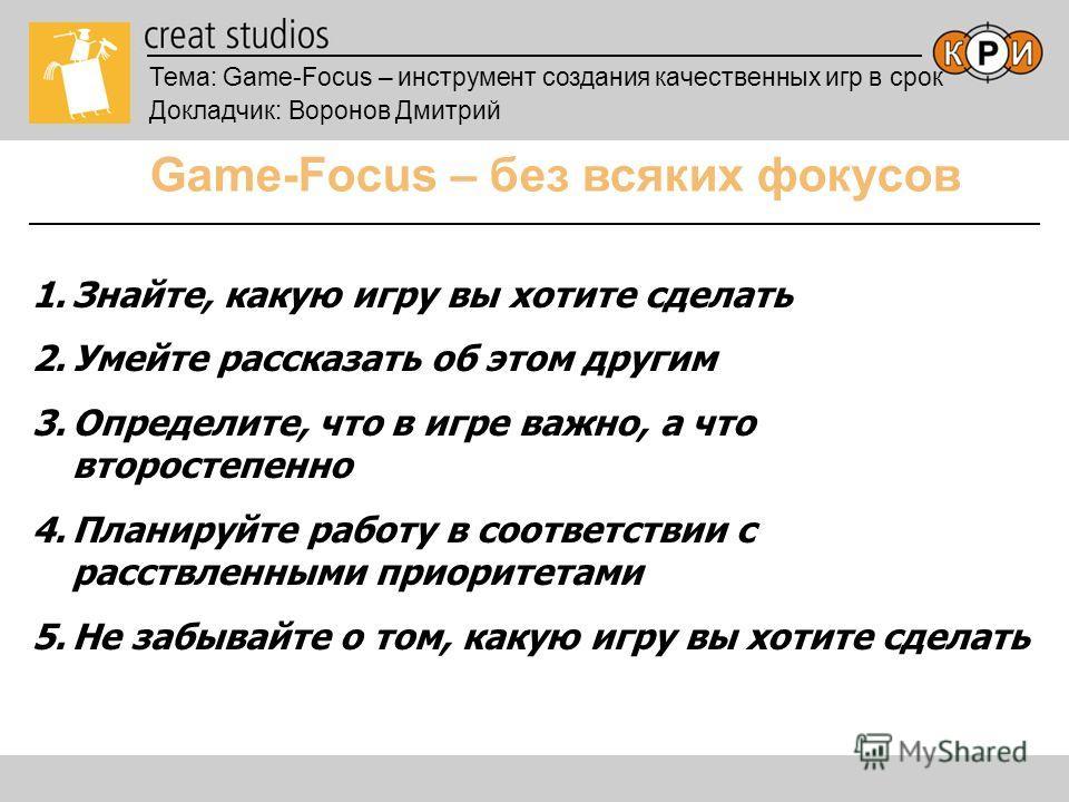 Тема: Game-Focus – инструмент создания качественных игр в срок Докладчик: Воронов Дмитрий Game-Focus – без всяких фокусов 1.Знайте, какую игру вы хотите сделать 2.Умейте рассказать об этом другим 3.Определите, что в игре важно, а что второстепенно 4.