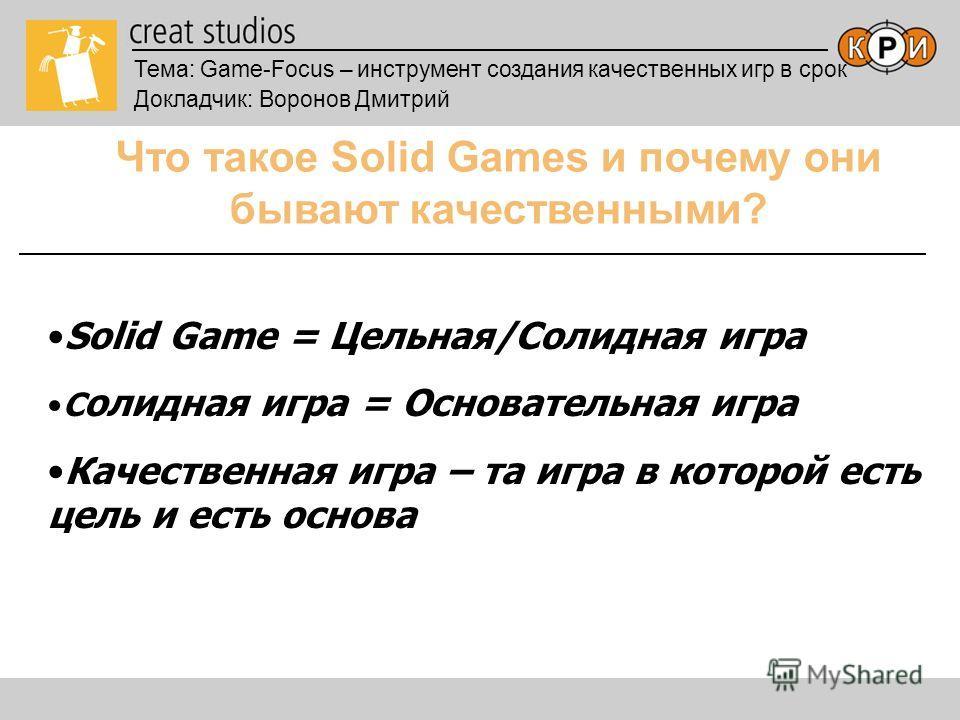 Тема: Game-Focus – инструмент создания качественных игр в срок Докладчик: Воронов Дмитрий Что такое Solid Games и почему они бывают качественными? Solid Game = Цельная/Солидная игра C олидная игра = Основательная игра Качественная игра – та игра в ко