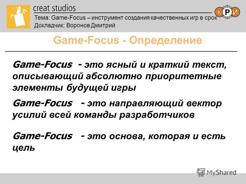 Тема: Game-Focus – инструмент создания качественных игр в срок Докладчик: Воронов Дмитрий Game-Focus - Определение Game-Focus - это ясный и краткий текст, описывающий абсолютно приоритетные элементы будущей игры Game-Focus - это направляющий вектор у