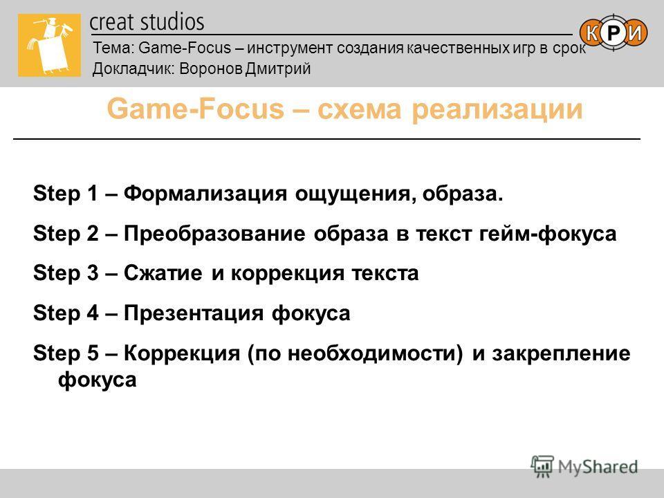 Тема: Game-Focus – инструмент создания качественных игр в срок Докладчик: Воронов Дмитрий Game-Focus – схема реализации Step 1 – Формализация ощущения, образа. Step 2 – Преобразование образа в текст гейм-фокуса Step 3 – Сжатие и коррекция текста Step