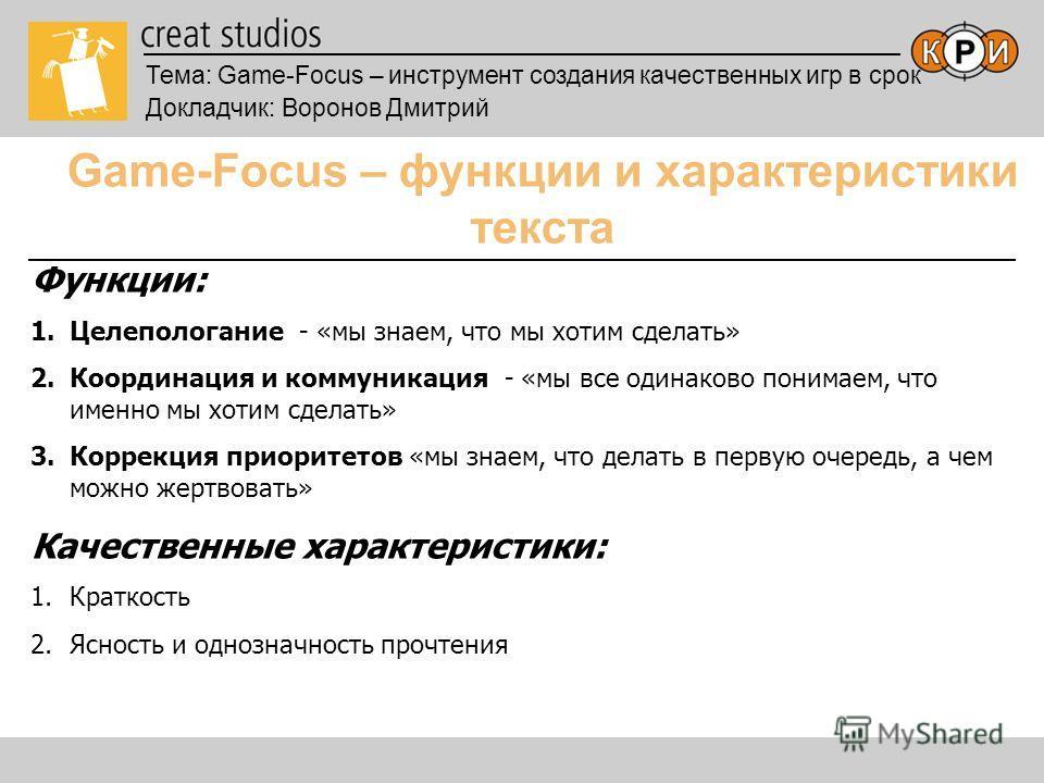 Тема: Game-Focus – инструмент создания качественных игр в срок Докладчик: Воронов Дмитрий Game-Focus – функции и характеристики текста Функции: 1.Целепологание - «мы знаем, что мы хотим сделать» 2.Координация и коммуникация - «мы все одинаково понима