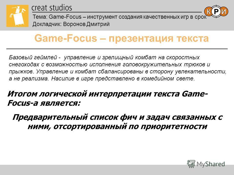 Тема: Game-Focus – инструмент создания качественных игр в срок Докладчик: Воронов Дмитрий Game-Focus – презентация текста Итогом логической интерпретации текста Game- Focus-а является: Предварительный список фич и задач связанных с ними, отсортирован