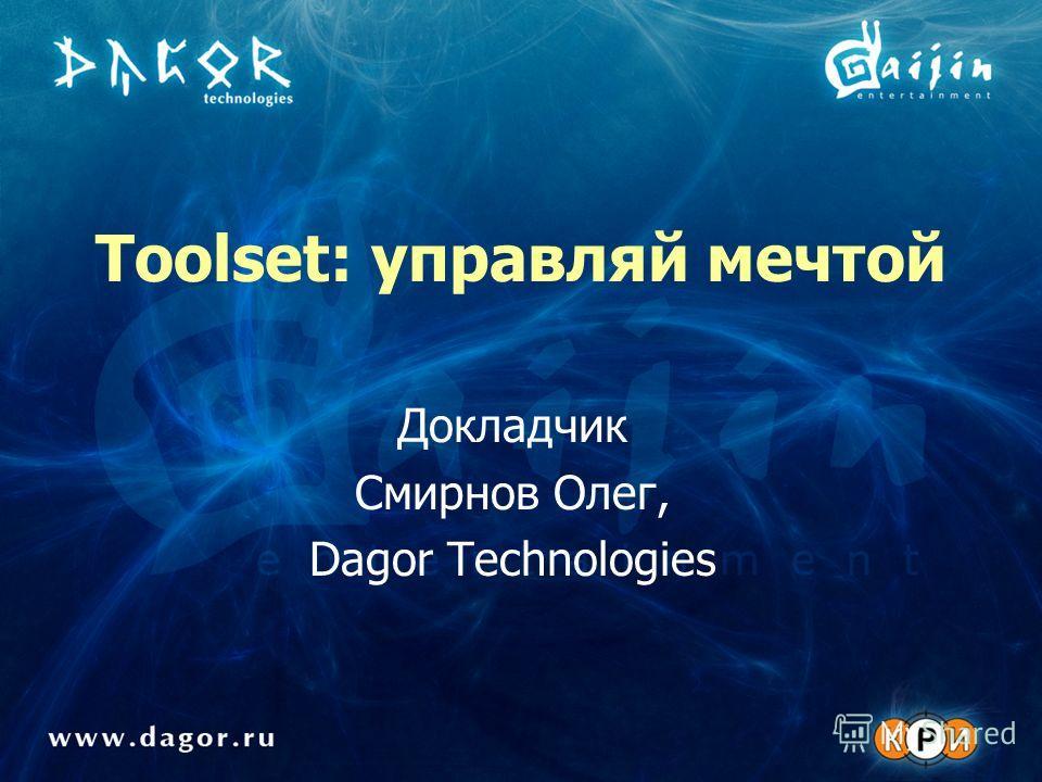 Toolset: управляй мечтой Докладчик Смирнов Олег, Dagor Technologies
