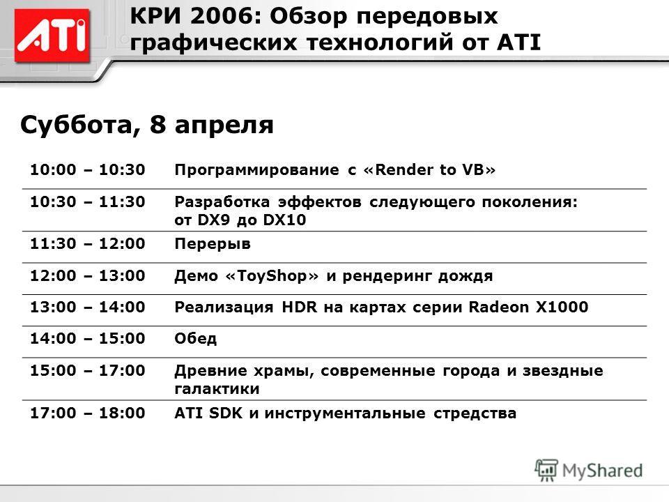 КРИ 2006: Обзор передовых графических технологий от ATI Суббота, 8 апреля 10:00 – 10:30Программирование с «Render to VB» 10:30 – 11:30Разработка эффектов следующего поколения: от DX9 до DX10 11:30 – 12:00Перерыв 12:00 – 13:00Демо «ToyShop» и рендерин