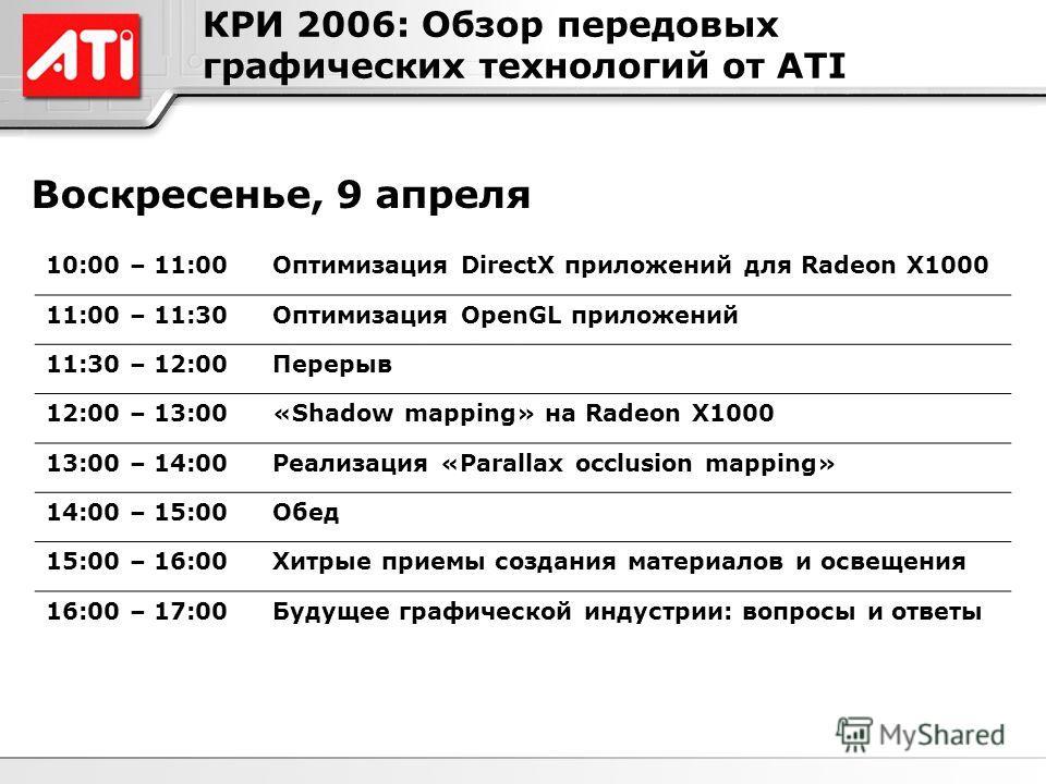 КРИ 2006: Обзор передовых графических технологий от ATI Воскресенье, 9 апреля 10:00 – 11:00Оптимизация DirectX приложений для Radeon X1000 11:00 – 11:30Оптимизация OpenGL приложений 11:30 – 12:00Перерыв 12:00 – 13:00«Shadow mapping» на Radeon X1000 1