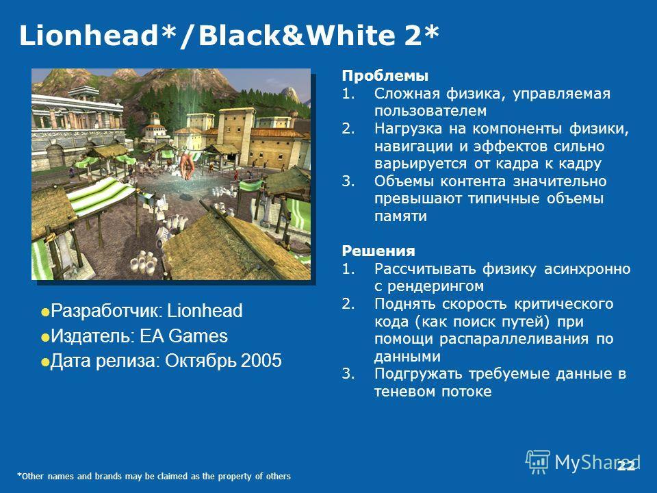 22 Lionhead*/Black&White 2* Проблемы 1.Сложная физика, управляемая пользователем 2.Нагрузка на компоненты физики, навигации и эффектов сильно варьируется от кадра к кадру 3.Объемы контента значительно превышают типичные объемы памяти Решения 1.Рассчи