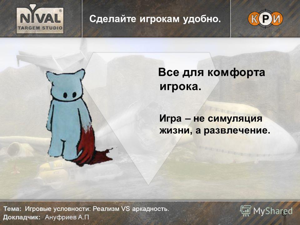 Тема: Игровые условности: Реализм VS аркадность. Докладчик: Ануфриев А.П Сделайте игрокам удобно. Все для комфорта игрока. Игра – не симуляция жизни, а развлечение.