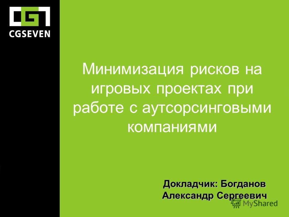 Минимизация рисков на игровых проектах при работе с аутсорсинговыми компаниями Докладчик: Богданов Александр Сергеевич