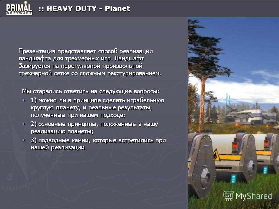 :: HEAVY DUTY - Planet :: HEAVY DUTY - Planet Презентация представляет способ реализации ландшафта для трехмерных игр. Ландшафт базируется на нерегулярной произвольной трехмерной сетке со сложным текстурированием. Мы старались ответить на следующие в