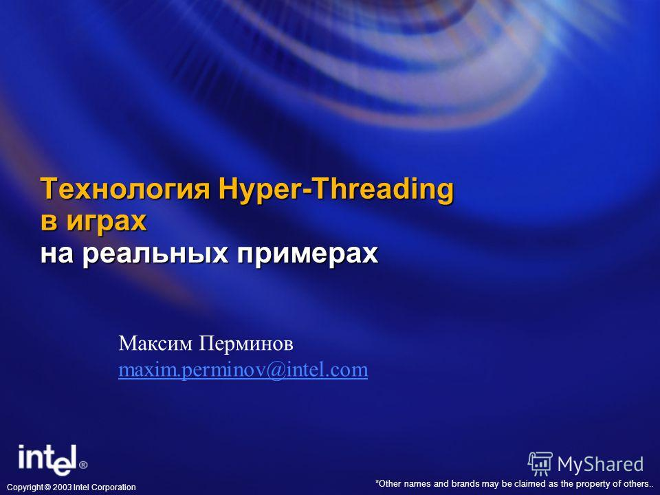*Other names and brands may be claimed as the property of others.. Copyright © 2003 Intel Corporation Технология Hyper-Threading в играх на реальных примерах Максим Перминов maxim.perminov@intel.com maxim.perminov@intel.com