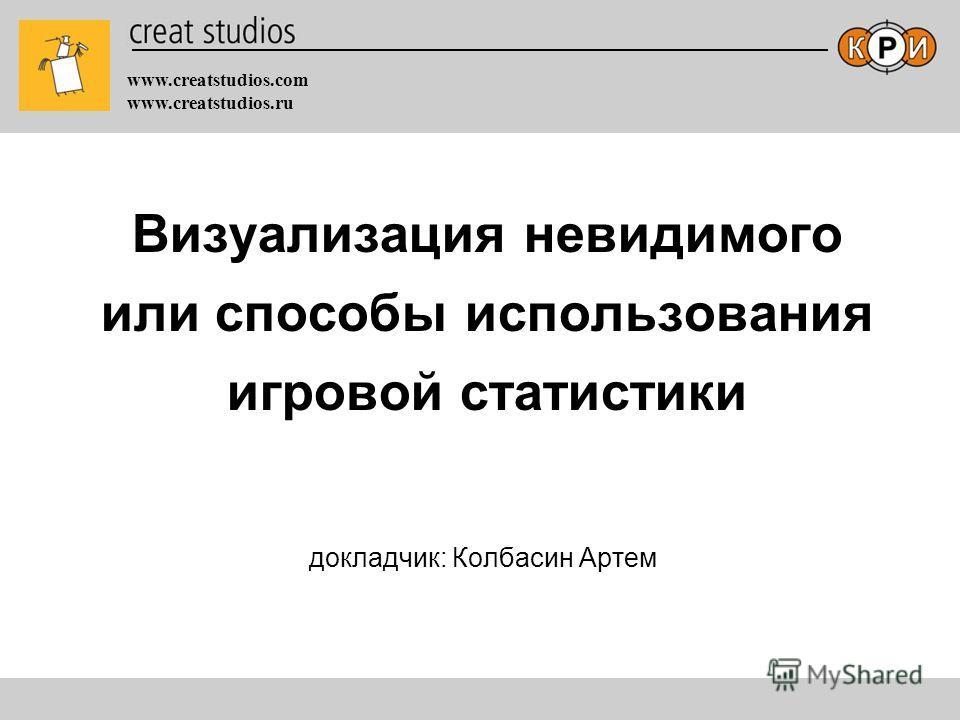 www.creatstudios.com www.creatstudios.ru Визуализация невидимого или способы использования игровой статистики докладчик: Колбасин Артем
